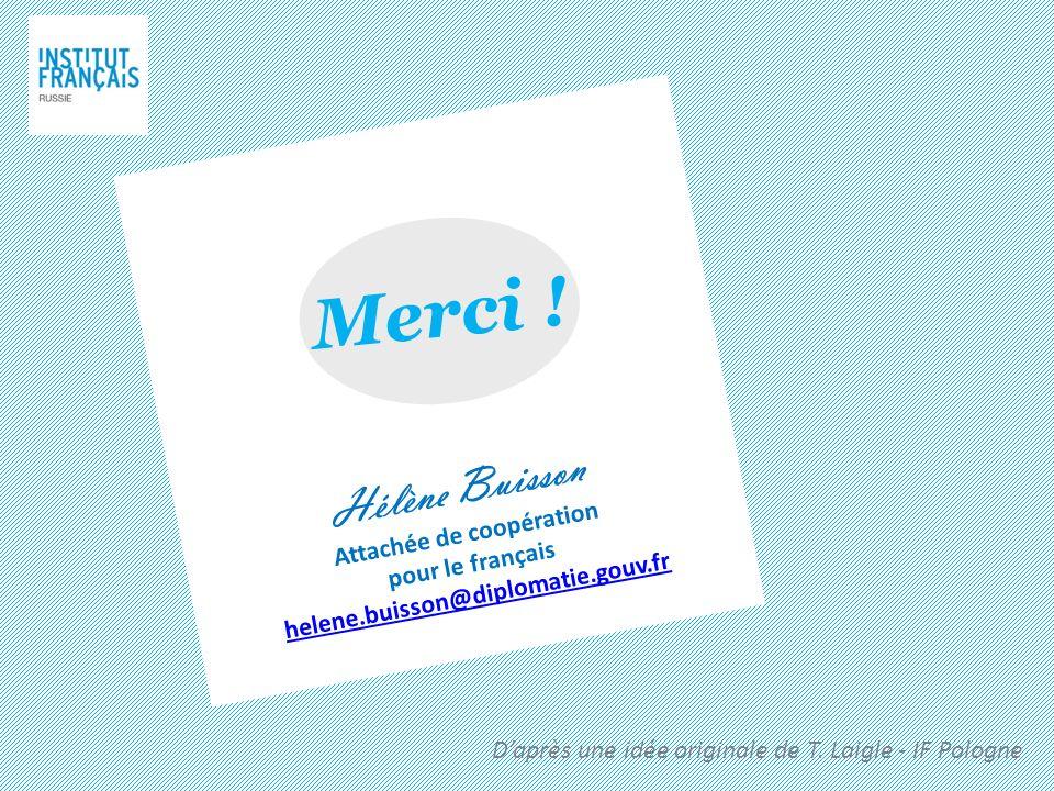 Hélène Buisson Attachée de coopération pour le français helene.buisson@diplomatie.gouv.fr Merci ! Daprès une idée originale de T. Laigle - IF Pologne