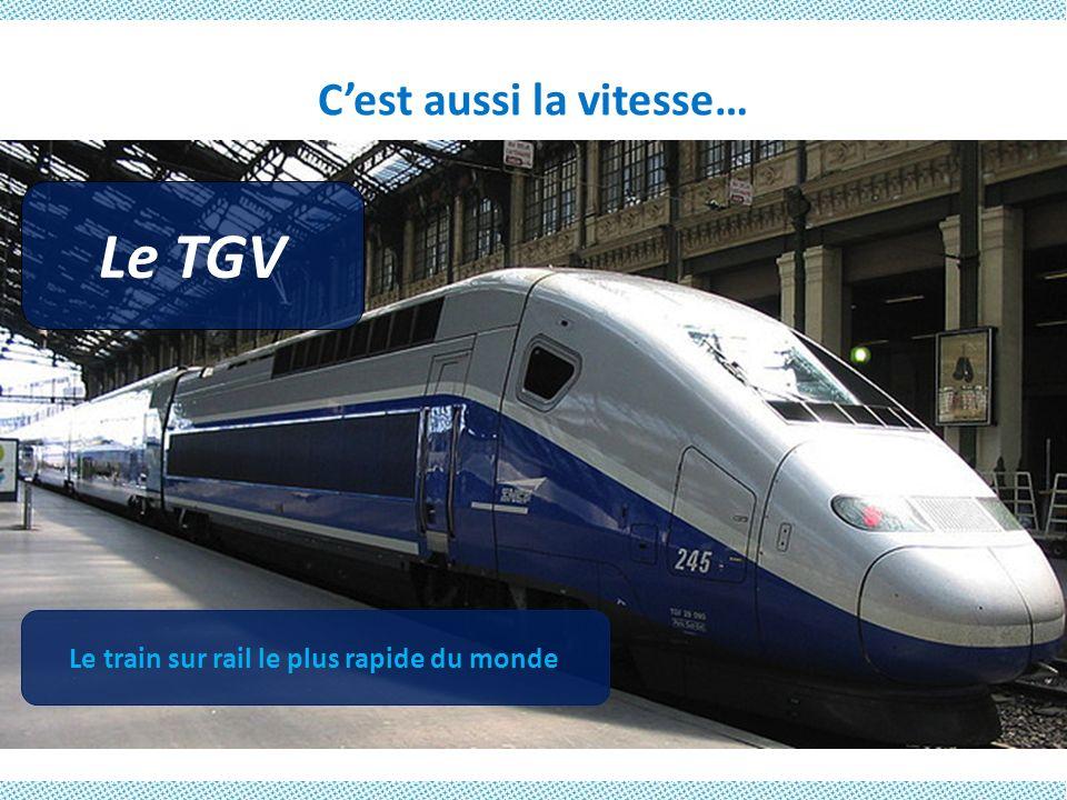 Cest aussi la vitesse… Le TGV Le train sur rail le plus rapide du monde
