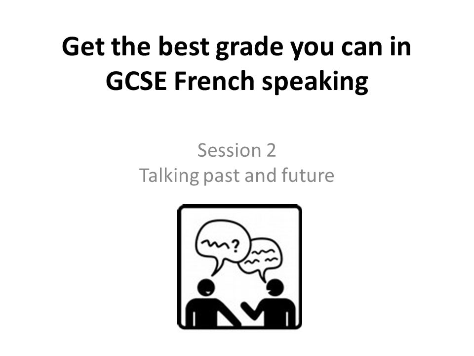 Get the best grade you can in GCSE French speaking Session 2 Talking past and future