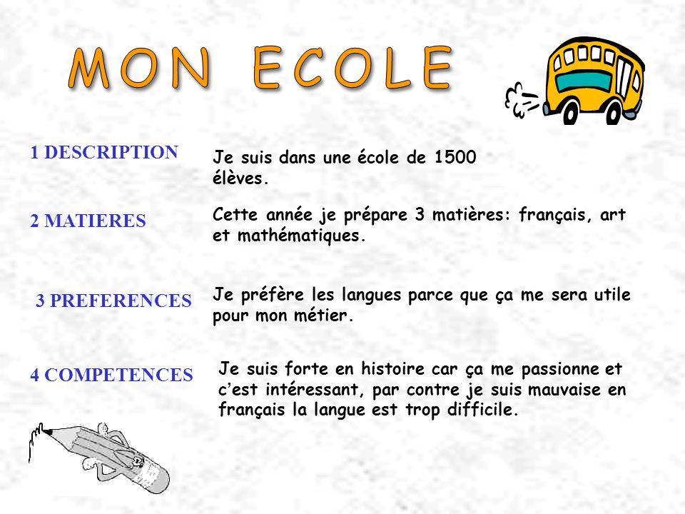 1 DESCRIPTION 2 MATIERES 3 PREFERENCES 4 COMPETENCES Je suis dans une école de 1500 élèves. Cette année je prépare 3 matières: français, art et mathém