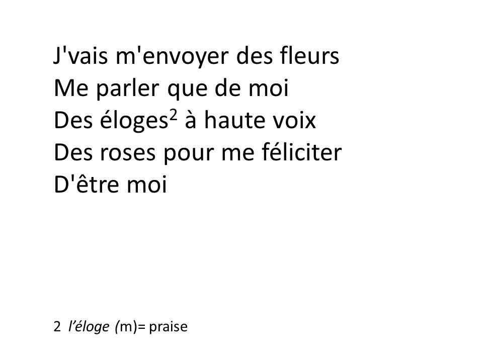 J vais m envoyer des fleurs Me parler que de moi Des éloges 2 à haute voix Des roses pour me féliciter D être moi 2 léloge (m)= praise