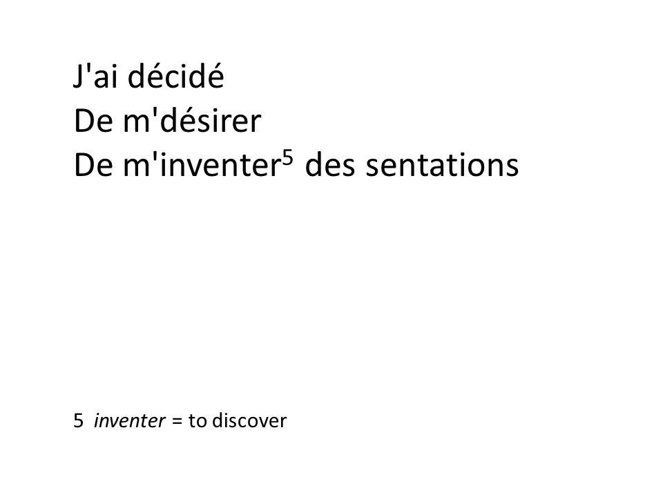 J ai décidé De m désirer De m inventer 5 des sentations 5 inventer = to discover