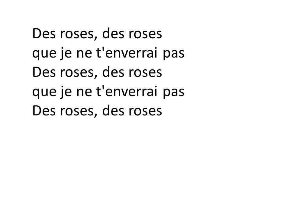 Des roses, des roses que je ne t enverrai pas Des roses, des roses que je ne t enverrai pas Des roses, des roses