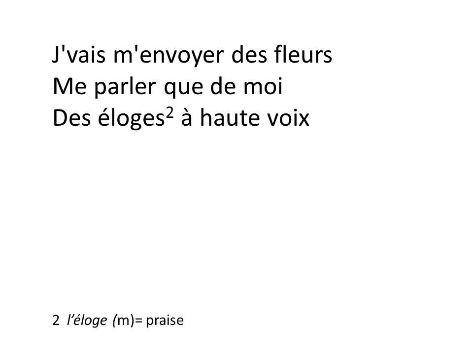 J vais m envoyer des fleurs Me parler que de moi Des éloges 2 à haute voix Des roses pour me féliciter 2 léloge (m)= praise