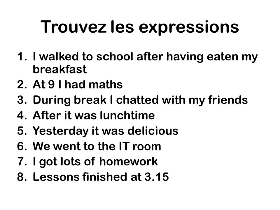 Trouvez les expressions 1.I walked to school after having eaten my breakfast 2.At 9 I had maths 3.During break I chatted with my friends 4.After it was lunchtime 5.Yesterday it was delicious 6.We went to the IT room 7.I got lots of homework 8.Lessons finished at 3.15
