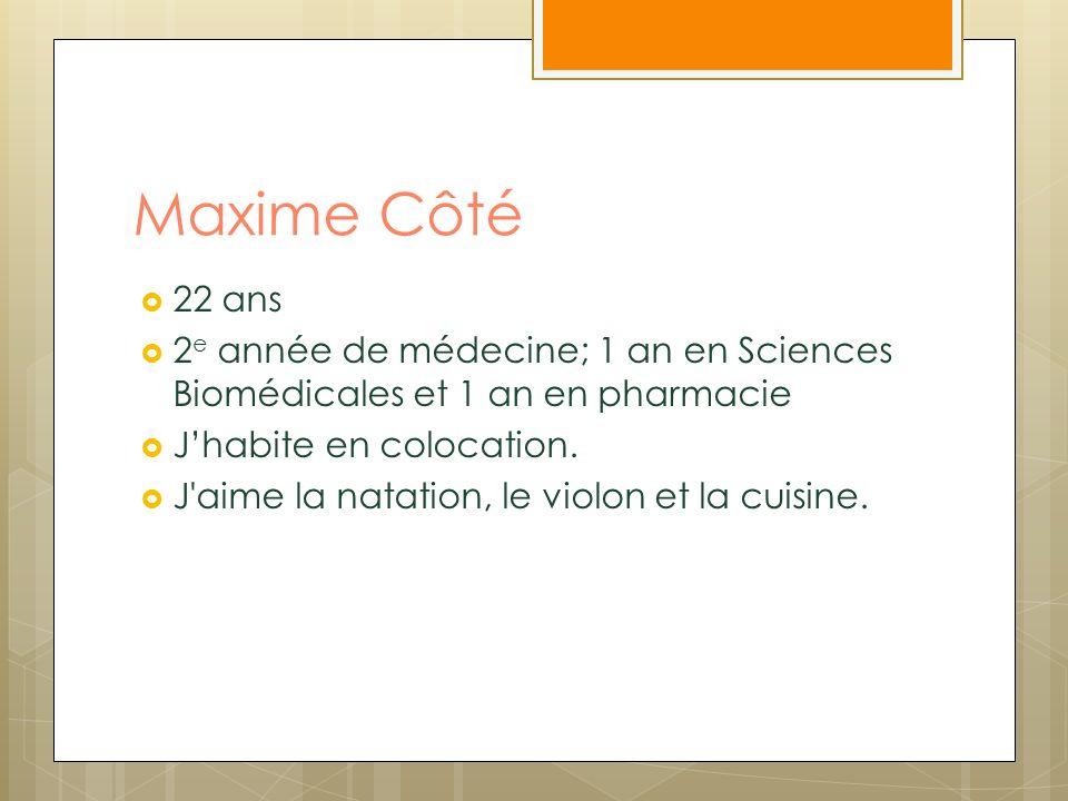 Maxime Côté 22 ans 2 e année de médecine; 1 an en Sciences Biomédicales et 1 an en pharmacie Jhabite en colocation. J'aime la natation, le violon et l