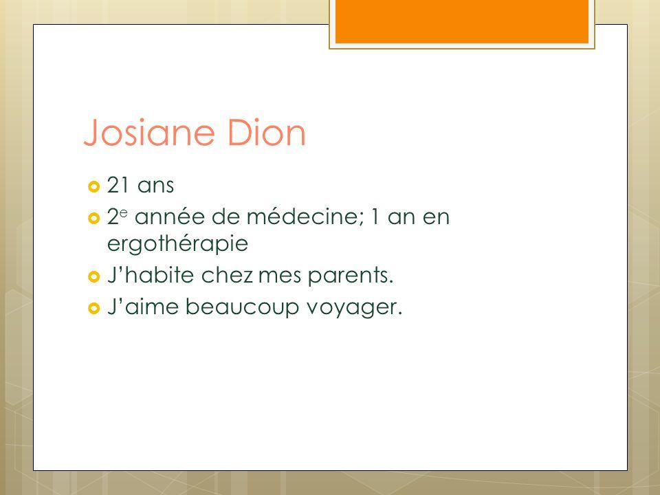 Josiane Dion 21 ans 2 e année de médecine; 1 an en ergothérapie Jhabite chez mes parents. Jaime beaucoup voyager.