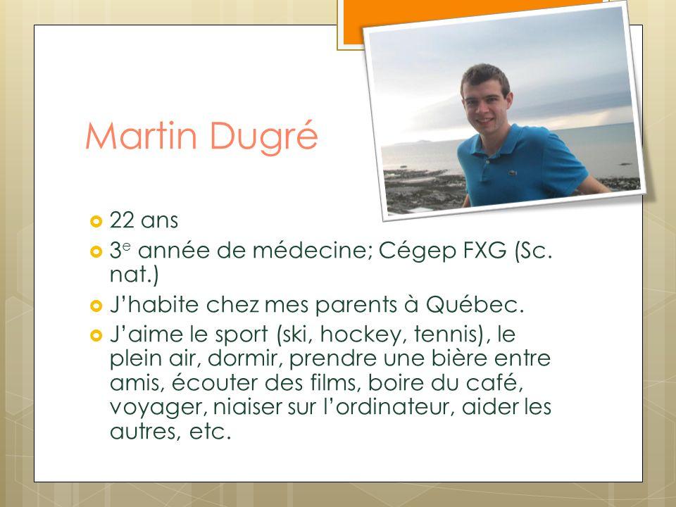Martin Dugré 22 ans 3 e année de médecine; Cégep FXG (Sc. nat.) Jhabite chez mes parents à Québec. Jaime le sport (ski, hockey, tennis), le plein air,