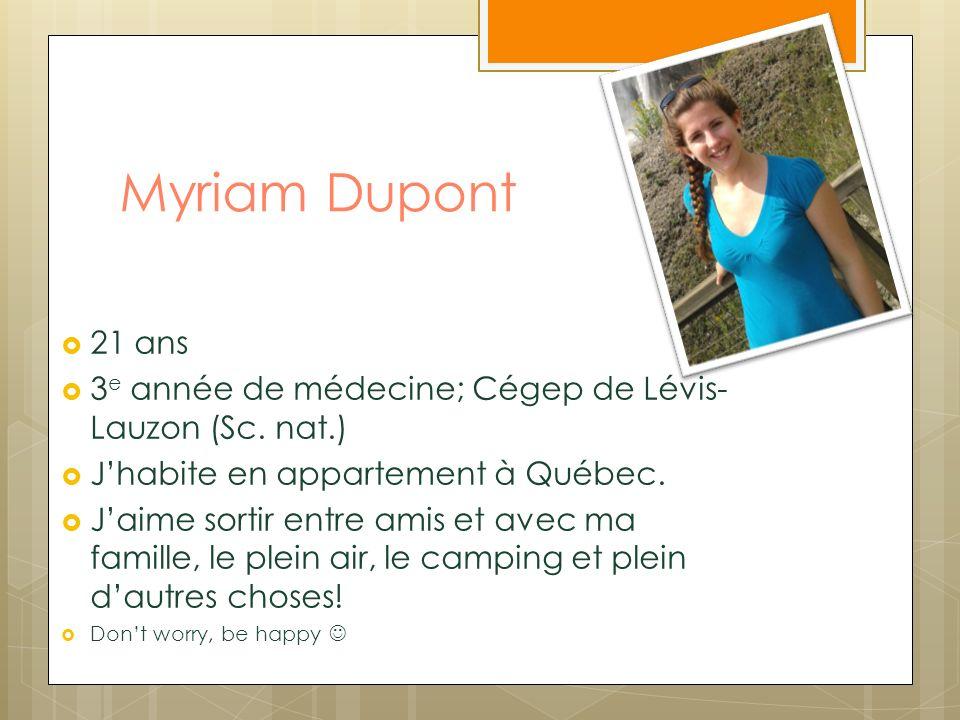 Myriam Dupont 21 ans 3 e année de médecine; Cégep de Lévis- Lauzon (Sc. nat.) Jhabite en appartement à Québec. Jaime sortir entre amis et avec ma fami