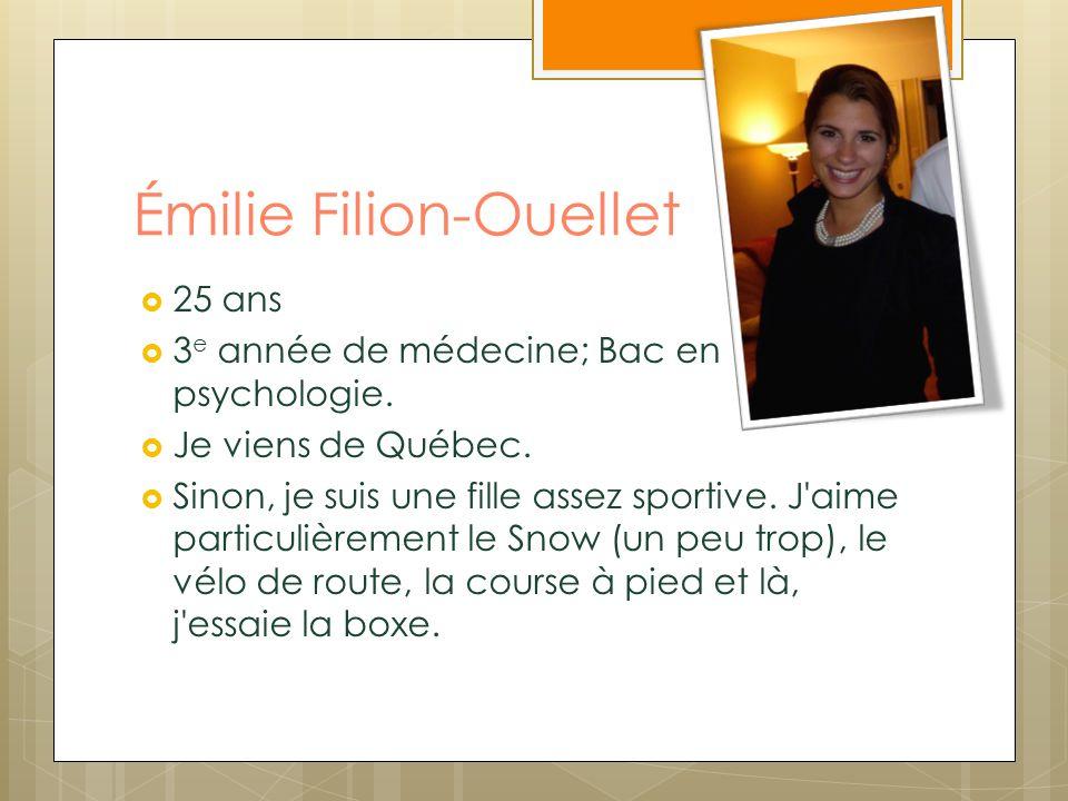 Émilie Filion-Ouellet 25 ans 3 e année de médecine; Bac en psychologie. Je viens de Québec. Sinon, je suis une fille assez sportive. J'aime particuliè