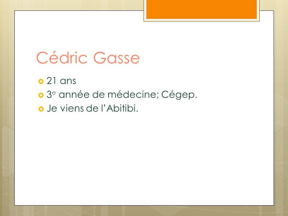 Cédric Gasse 21 ans 3 e année de médecine; Cégep. Je viens de lAbitibi.