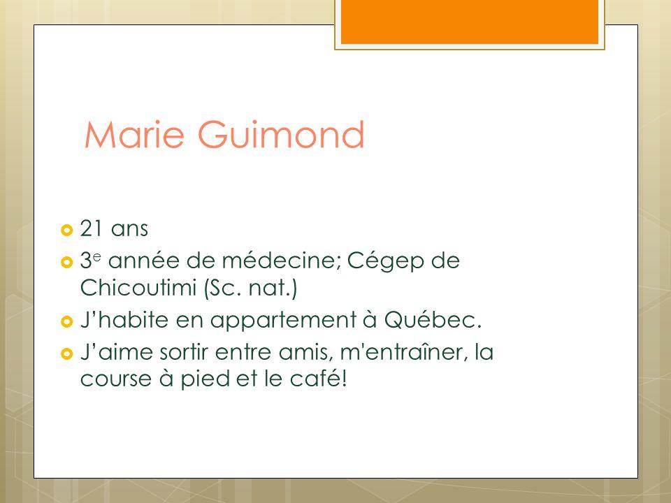Marie Guimond 21 ans 3 e année de médecine; Cégep de Chicoutimi (Sc. nat.) Jhabite en appartement à Québec. Jaime sortir entre amis, m'entraîner, la c