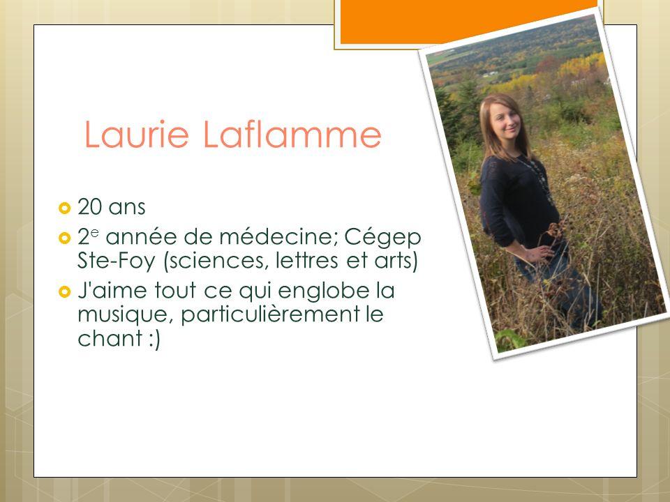 Laurie Laflamme 20 ans 2 e année de médecine; Cégep Ste-Foy (sciences, lettres et arts) J aime tout ce qui englobe la musique, particulièrement le chant :)