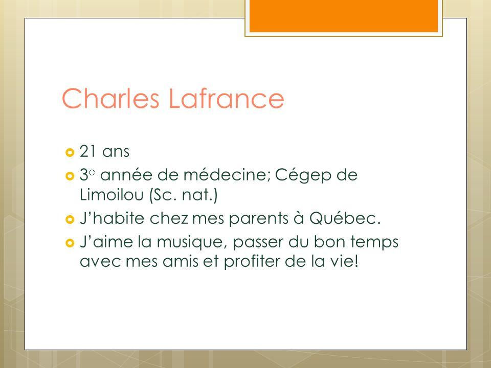 Charles Lafrance 21 ans 3 e année de médecine; Cégep de Limoilou (Sc. nat.) Jhabite chez mes parents à Québec. Jaime la musique, passer du bon temps a