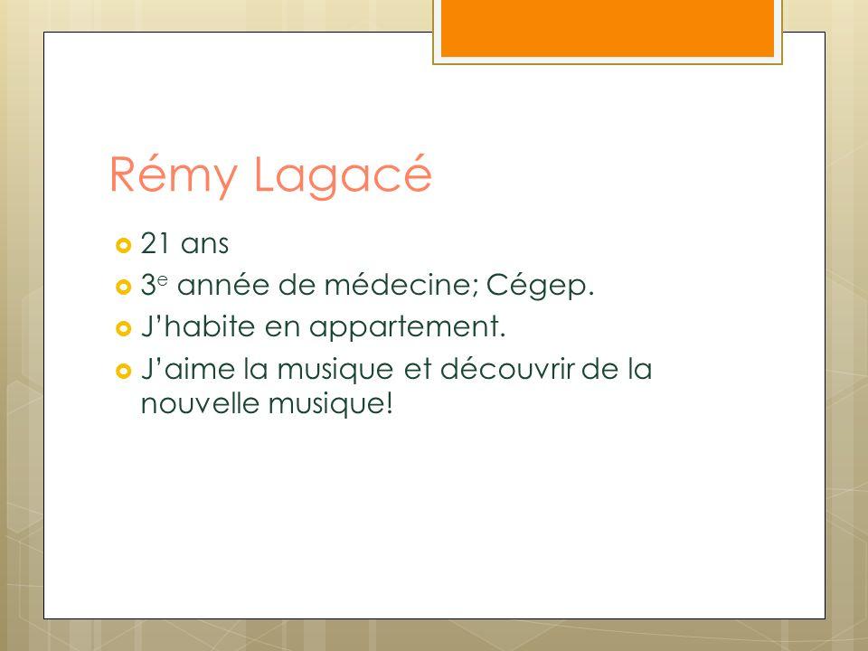 Rémy Lagacé 21 ans 3 e année de médecine; Cégep. Jhabite en appartement. Jaime la musique et découvrir de la nouvelle musique!