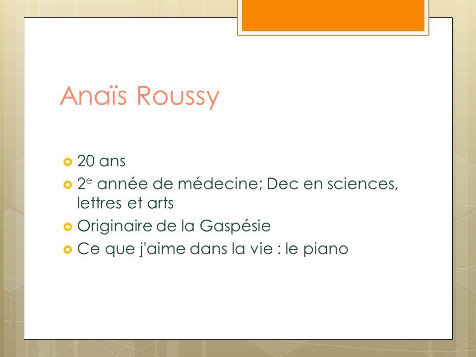 Anaïs Roussy 20 ans 2 e année de médecine; Dec en sciences, lettres et arts Originaire de la Gaspésie Ce que j'aime dans la vie : le piano