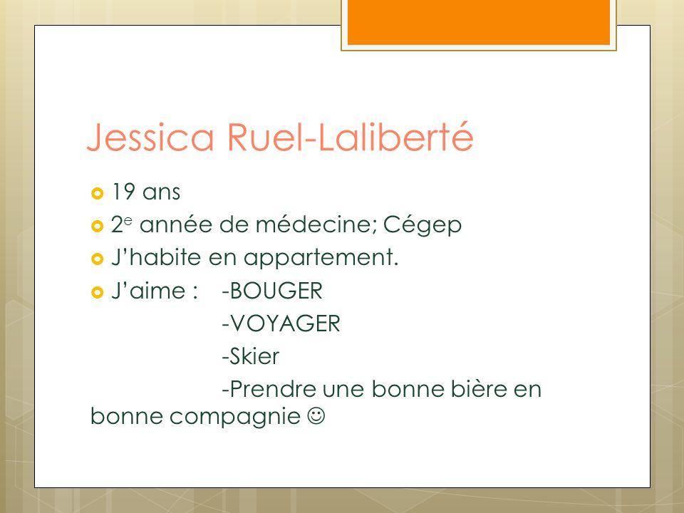 Jessica Ruel-Laliberté 19 ans 2 e année de médecine; Cégep Jhabite en appartement. Jaime : -BOUGER -VOYAGER -Skier -Prendre une bonne bière en bonne c