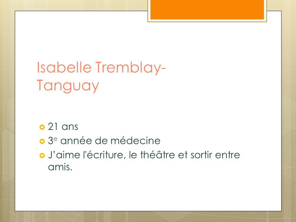 Isabelle Tremblay- Tanguay 21 ans 3 e année de médecine Jaime l'écriture, le théâtre et sortir entre amis.