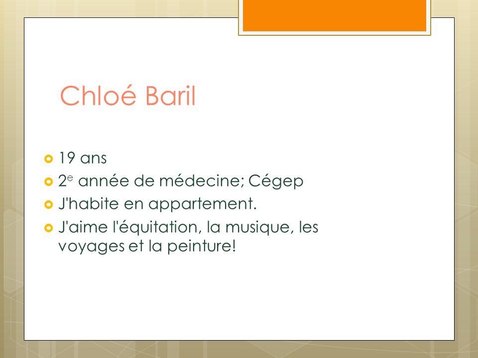 Chloé Baril 19 ans 2 e année de médecine; Cégep J'habite en appartement. J'aime l'équitation, la musique, les voyages et la peinture!
