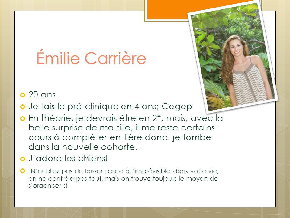 Émilie Carrière 20 ans Je fais le pré-clinique en 4 ans; Cégep En théorie, je devrais être en 2 e, mais, avec la belle surprise de ma fille, il me res