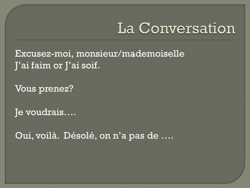 Excusez-moi, monsieur/mademoiselle Jai faim or Jai soif. Vous prenez? Je voudrais…. Oui, voilà. Désolé, on na pas de ….,