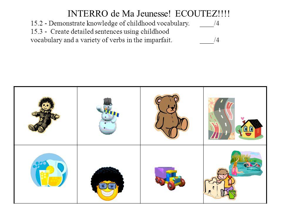 INTERRO de Ma Jeunesse! ECOUTEZ!!!! 15.2 - Demonstrate knowledge of childhood vocabulary. ____/4 15.3 - Create detailed sentences using childhood voca