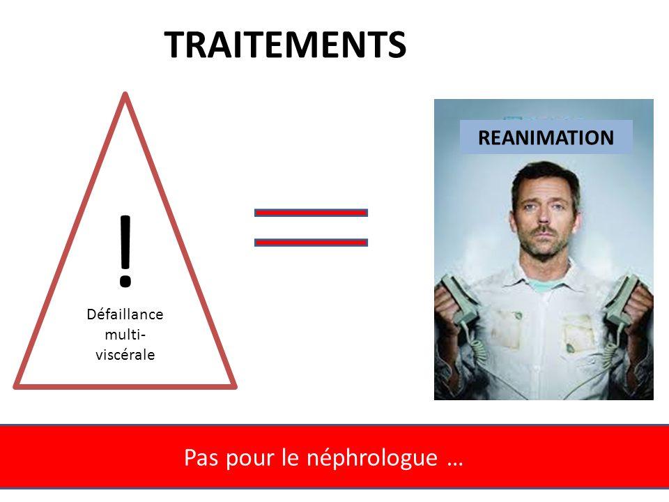 Pas pour le néphrologue … REANIMATION Défaillance multi- viscérale ! TRAITEMENTS