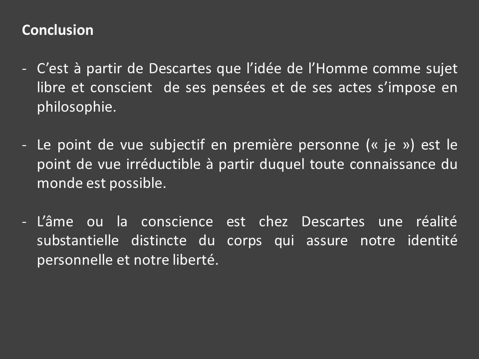 Conclusion -Cest à partir de Descartes que lidée de lHomme comme sujet libre et conscient de ses pensées et de ses actes simpose en philosophie. -Le p
