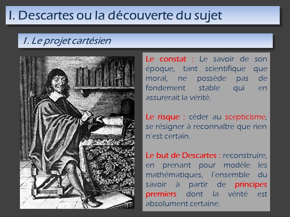 I. Descartes ou la découverte du sujet 1. Le projet cartésien Le constat : Le savoir de son époque, tant scientifique que moral, ne possède pas de fon