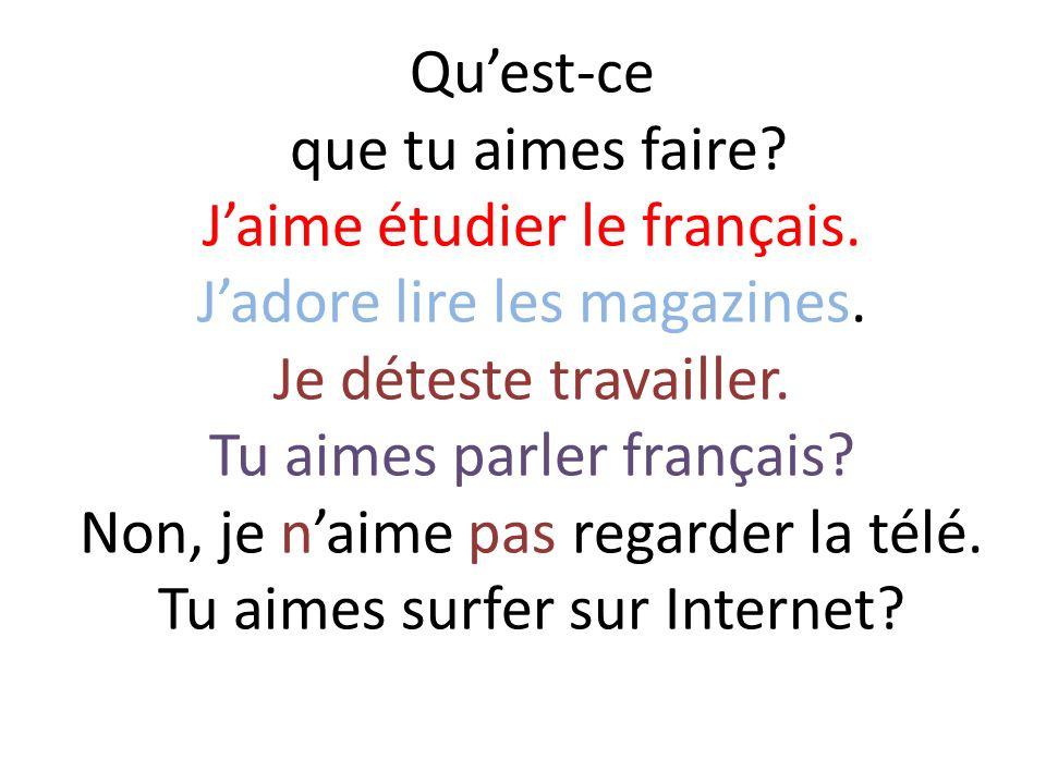 Quest-ce que tu aimes faire? Jaime étudier le français. Jadore lire les magazines. Je déteste travailler. Tu aimes parler français? Non, je naime pas
