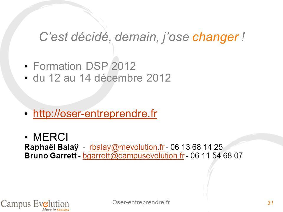 31 Oser-entreprendre.fr Cest décidé, demain, jose changer ! Formation DSP 2012 du 12 au 14 décembre 2012 http://oser-entreprendre.fr MERCI Raphaël Bal