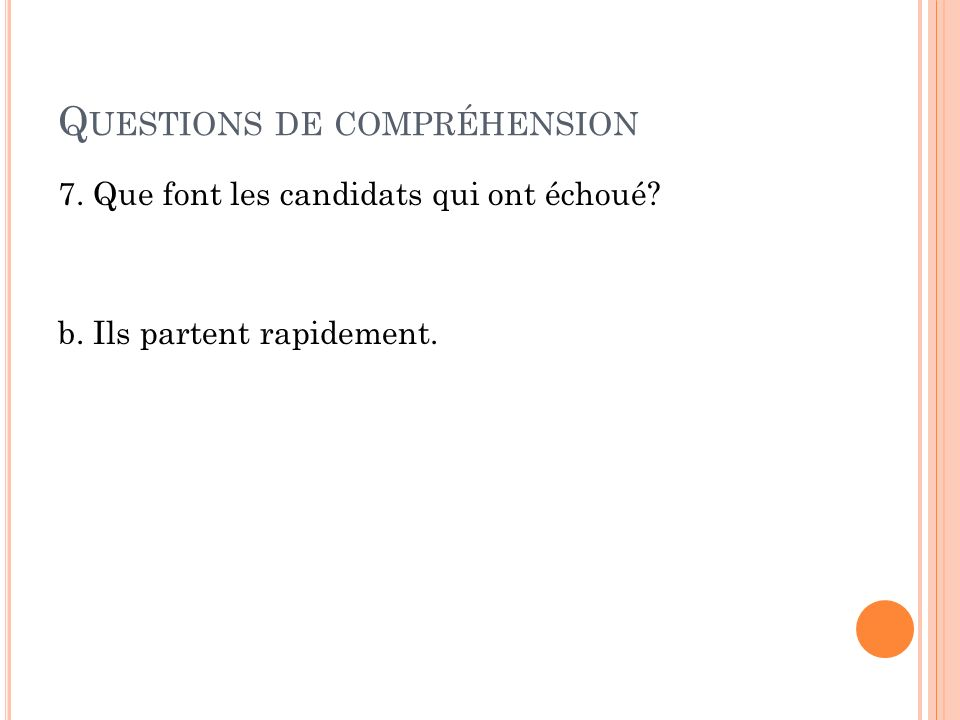 Q UESTIONS DE COMPRÉHENSION 7. Que font les candidats qui ont échoué? b. Ils partent rapidement.