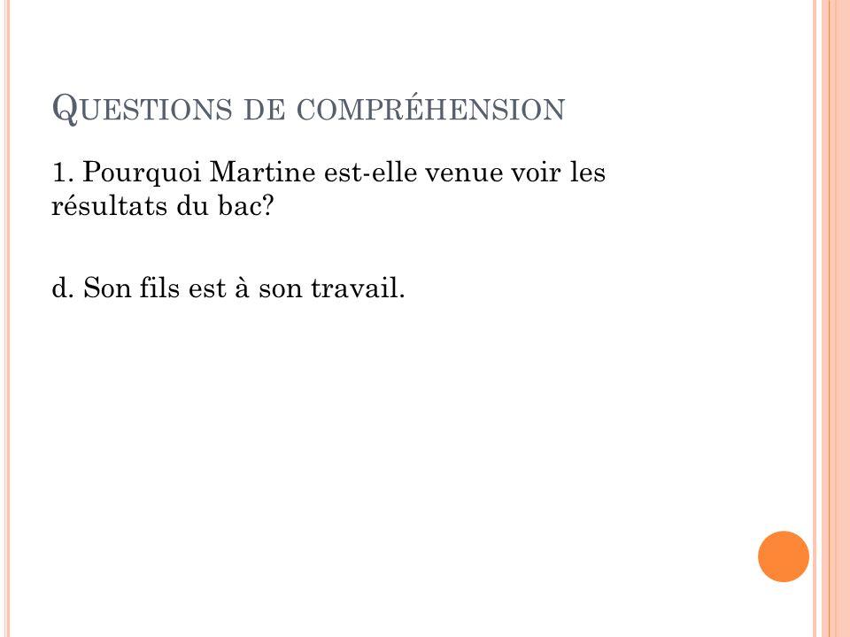 Q UESTIONS DE COMPRÉHENSION 1.Pourquoi Martine est-elle venue voir les résultats du bac.