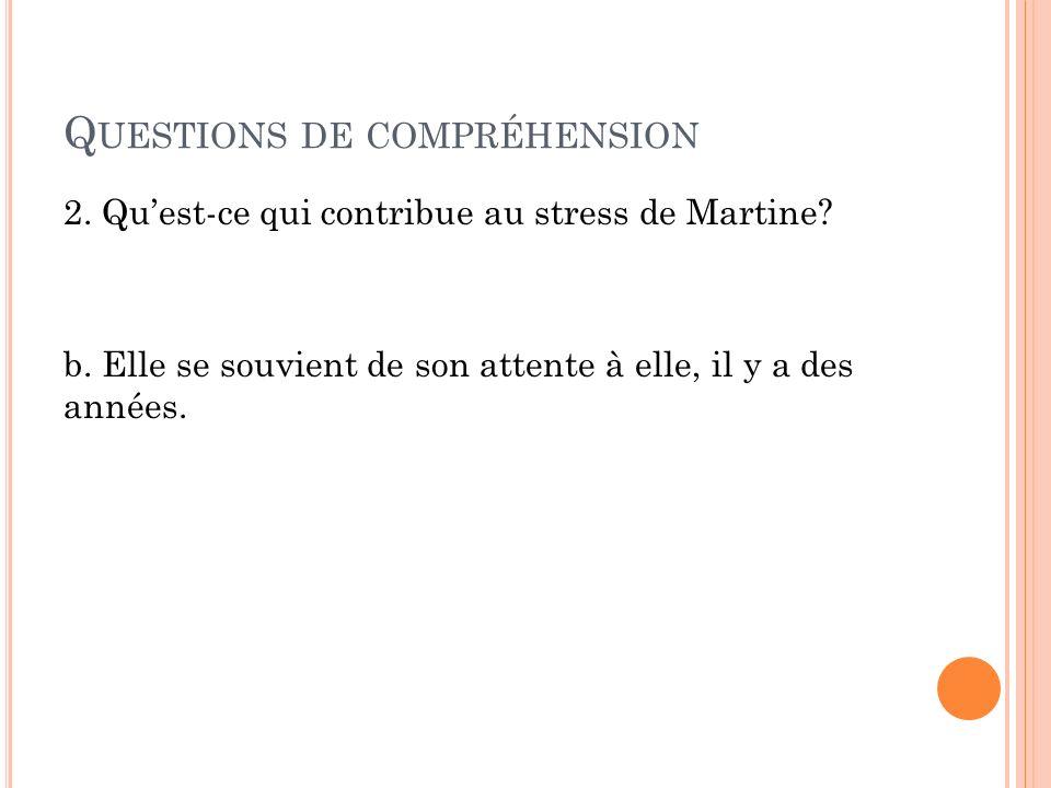 Q UESTIONS DE COMPRÉHENSION 2.Quest-ce qui contribue au stress de Martine.