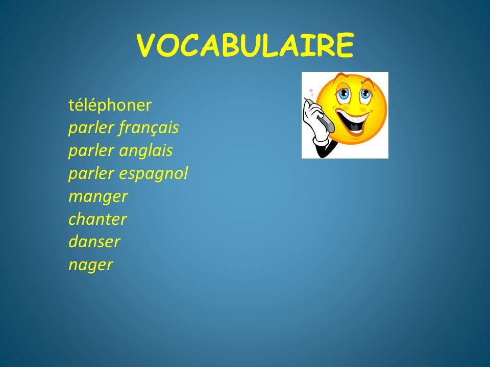 VOCABULAIRE téléphoner parler français parler anglais parler espagnol manger chanter danser nager