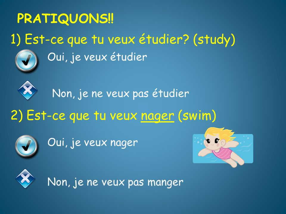 1) Est-ce que tu veux étudier.(study) 2) Est-ce que tu veux nager (swim) PRATIQUONS!.