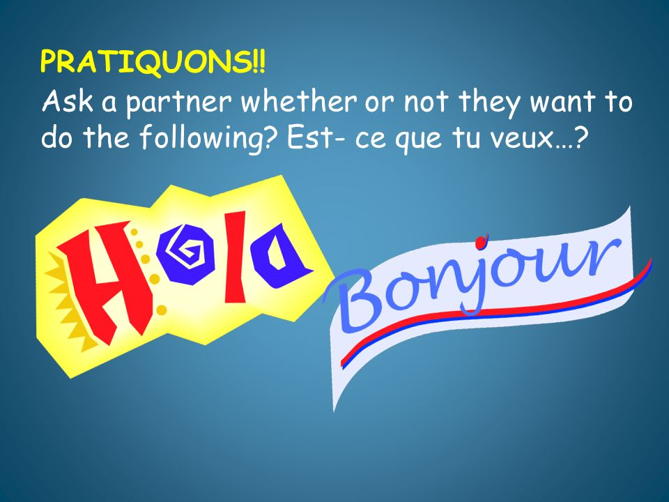 PRATIQUONS!! Ask a partner whether or not they want to do the following? Est- ce que tu veux…?