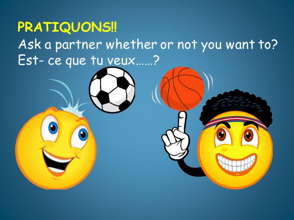 PRATIQUONS!! Ask a partner whether or not you want to? Est- ce que tu veux……?