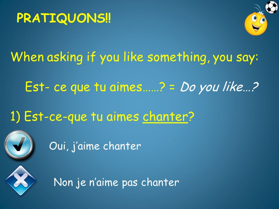 When asking if you like something, you say: Est- ce que tu aimes…….