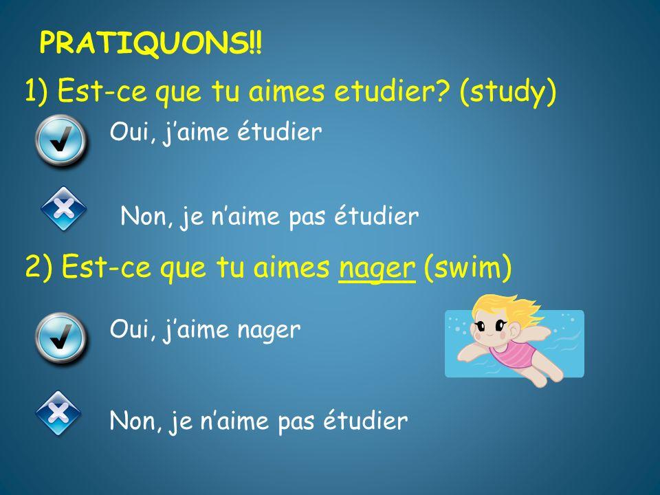 1) Est-ce que tu aimes etudier.(study) 2) Est-ce que tu aimes nager (swim) PRATIQUONS!.