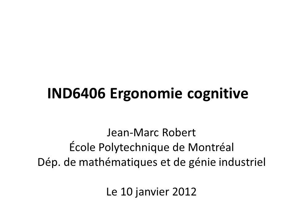 IND6406 Ergonomie cognitive Jean-Marc Robert École Polytechnique de Montréal Dép. de mathématiques et de génie industriel Le 10 janvier 2012