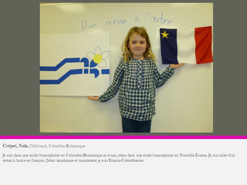 Crépet, Naïa, Chilliwack, Colombie-Britannique Je suis dans une école francophone en Colombie-Britannique et avant, j'étais dans une école francophone