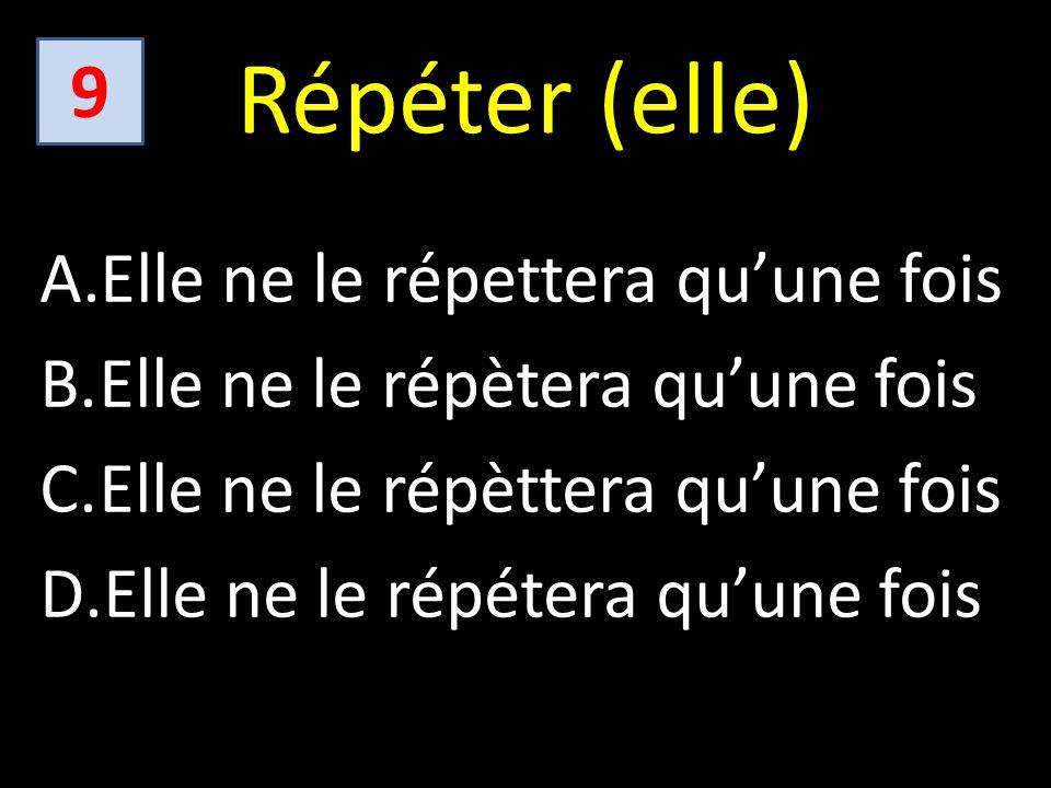 Répéter (elle) A.Elle ne le répettera quune fois B.Elle ne le répètera quune fois C.Elle ne le répèttera quune fois D.Elle ne le répétera quune fois 9
