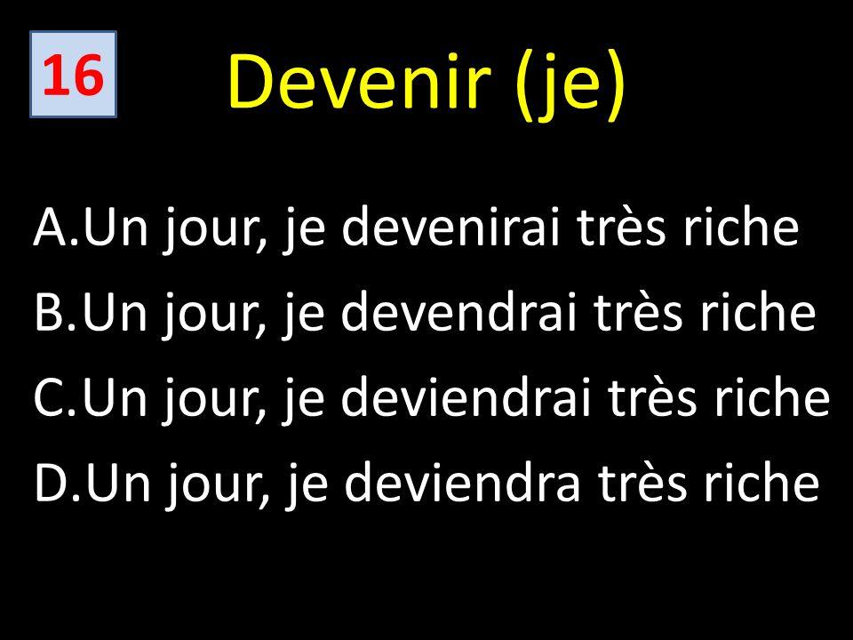Devenir (je) A.Un jour, je devenirai très riche B.Un jour, je devendrai très riche C.Un jour, je deviendrai très riche D.Un jour, je deviendra très riche 16