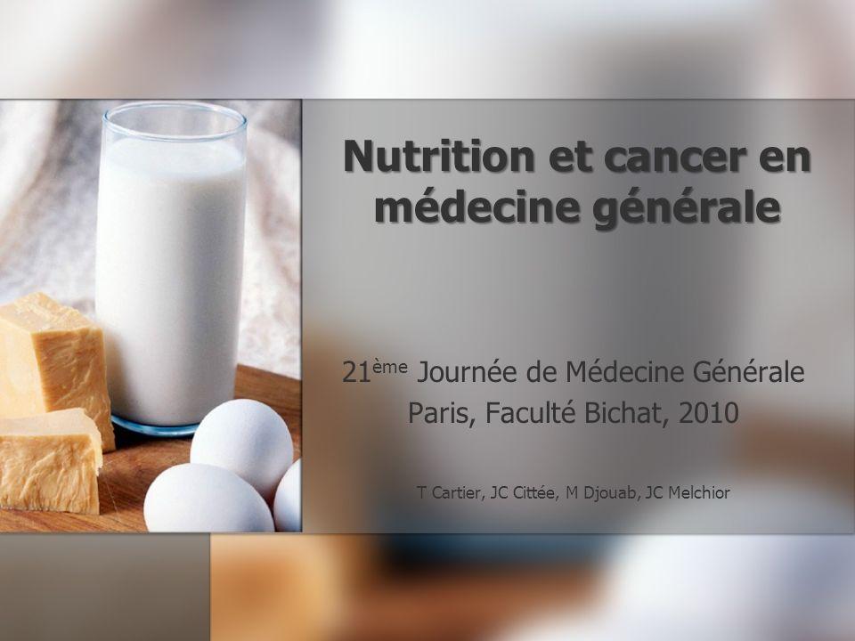 Nutrition et cancer en médecine générale 21 ème Journée de Médecine Générale Paris, Faculté Bichat, 2010 T Cartier, JC Cittée, M Djouab, JC Melchior