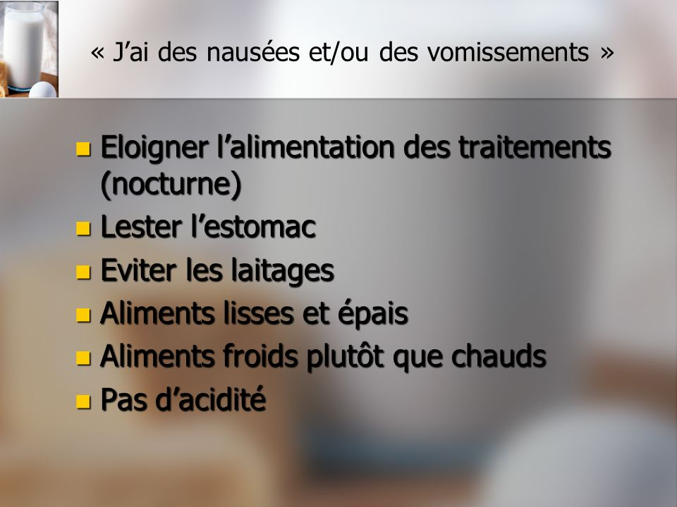 « Jai des nausées et/ou des vomissements » Eloigner lalimentation des traitements (nocturne) Eloigner lalimentation des traitements (nocturne) Lester