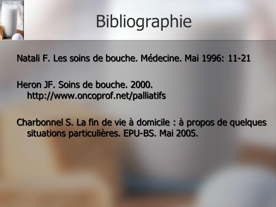 Bibliographie Natali F. Les soins de bouche. Médecine. Mai 1996: 11-21 Heron JF. Soins de bouche. 2000. http://www.oncoprof.net/palliatifs Charbonnel