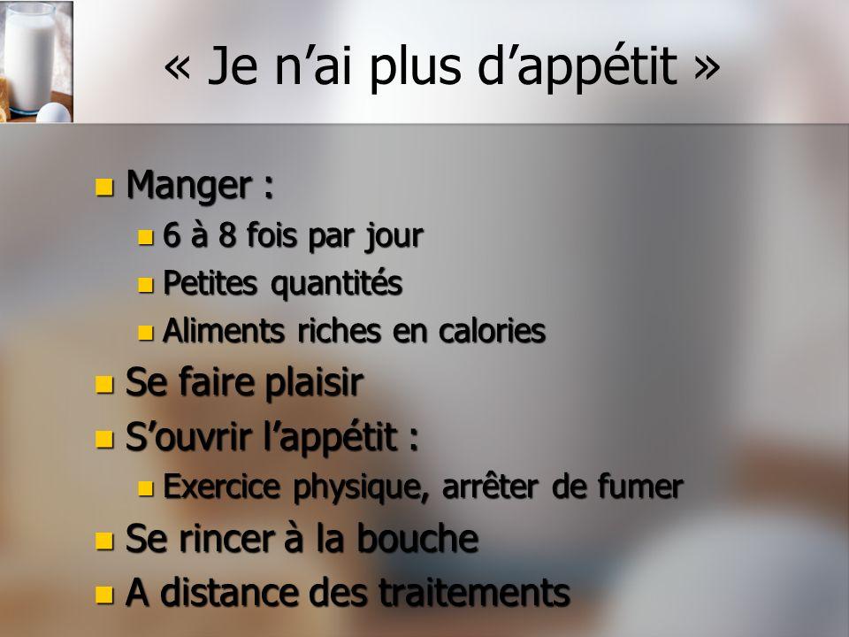 « Je nai plus dappétit » Manger : Manger : 6 à 8 fois par jour 6 à 8 fois par jour Petites quantités Petites quantités Aliments riches en calories Ali