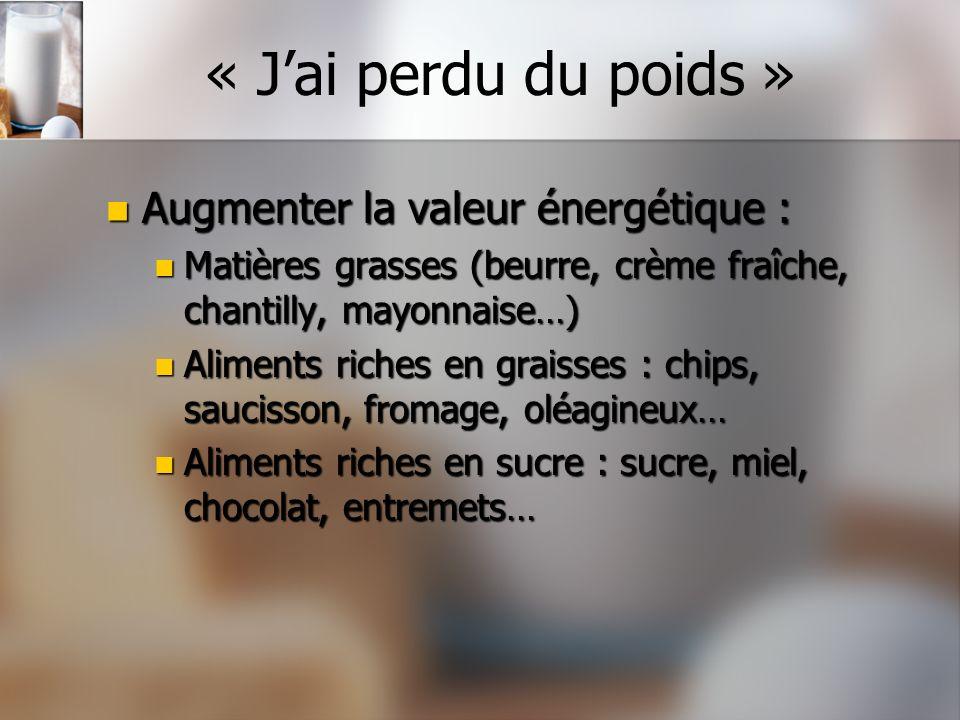 « Jai perdu du poids » Augmenter la valeur énergétique : Augmenter la valeur énergétique : Matières grasses (beurre, crème fraîche, chantilly, mayonna