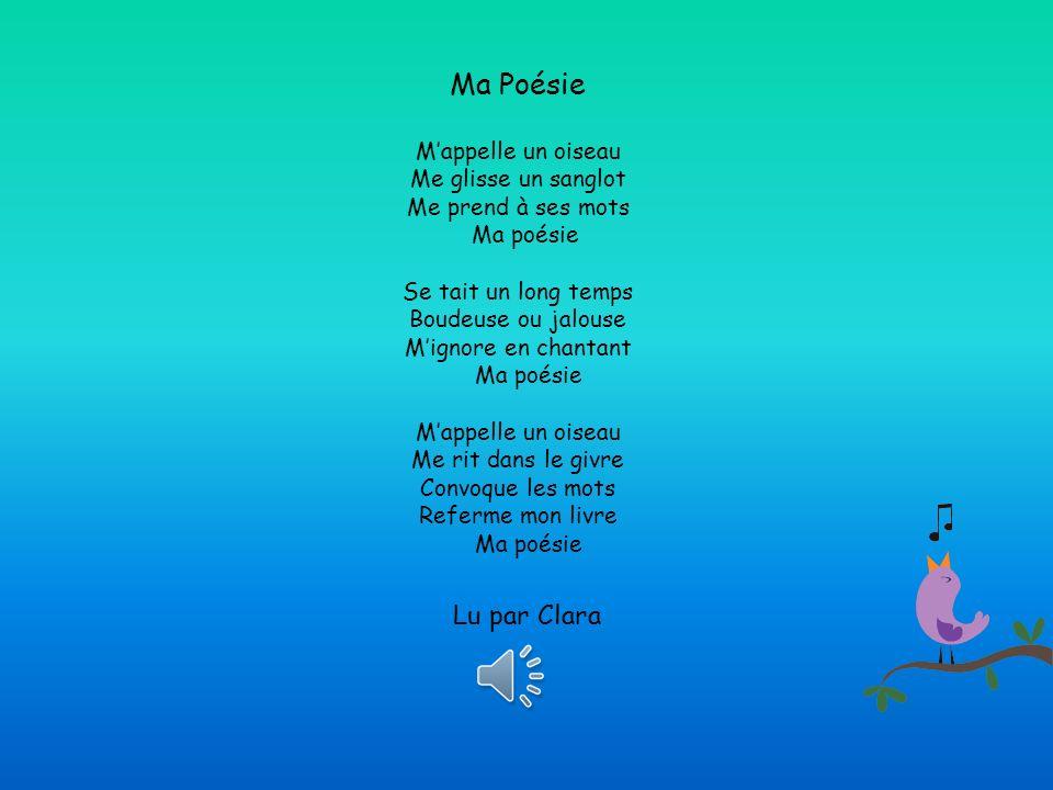 Ma Poésie Mappelle un oiseau Me glisse un sanglot Me prend à ses mots Ma poésie Se tait un long temps Boudeuse ou jalouse Mignore en chantant Ma poésie Mappelle un oiseau Me rit dans le givre Convoque les mots Referme mon livre Ma poésie Louis Daubier Lu par Clara